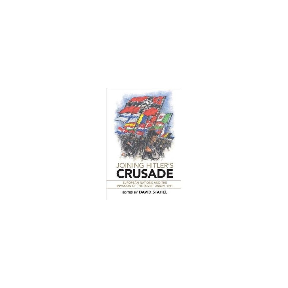 Joining Hitler's Crusade : European Nations and the Invasion of the Soviet Union, 1941 - (Paperback)