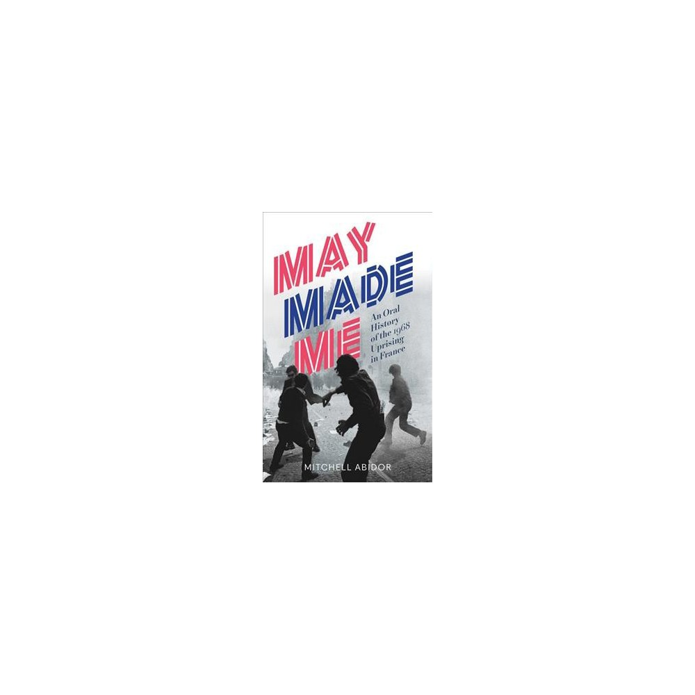 May Made Me : An Oral History of the 1968 Uprising in France - by Mitchell Abidor (Paperback)