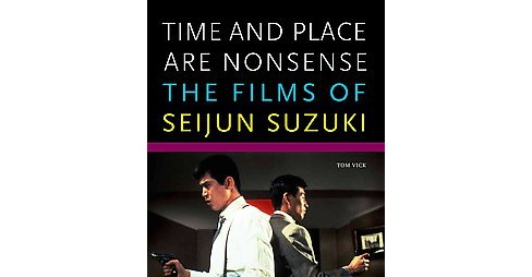 Time and Place Are Nonsense : The Films of Seijun Suzuki (Paperback) (Tom Vick) - image 1 of 1
