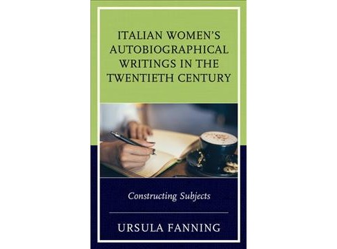 Italian Women's Autobiographical Writings in the Twentieth Century : Constructing Subjects - (Hardcover) - image 1 of 1