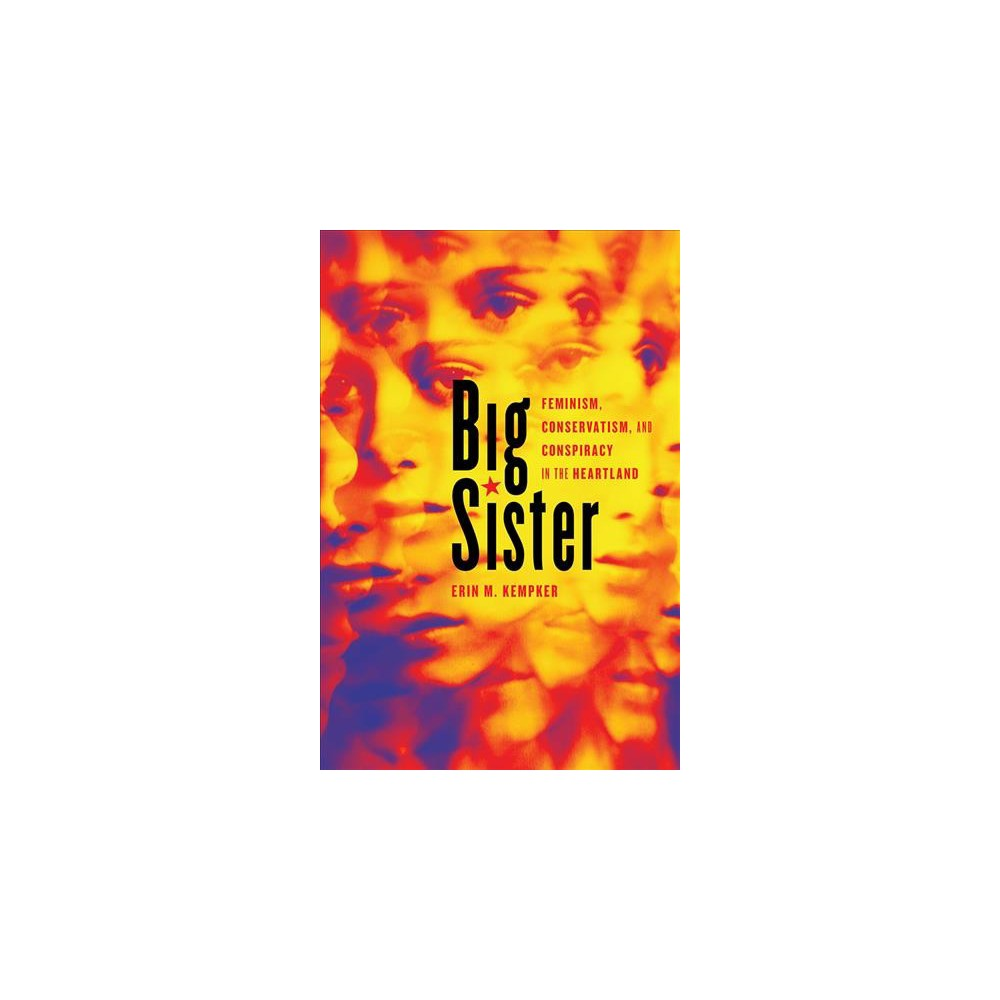 Big Sister : Feminism, Conservatism, and Conspiracy in the Heartland - by Erin M. Kempker (Paperback)