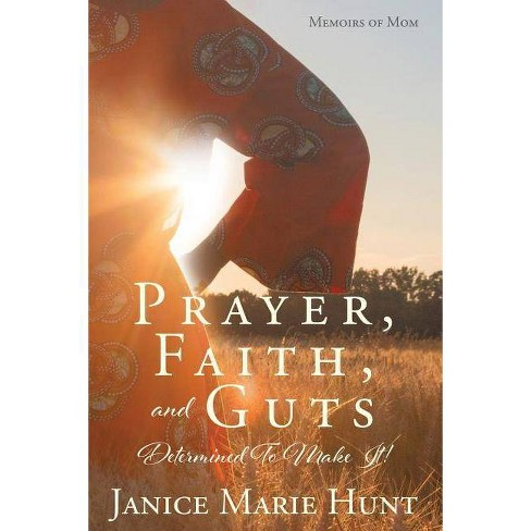 Prayer, Faith, and Guts Determined to Make It! - by  Janice Marie Hunt (Paperback) - image 1 of 1