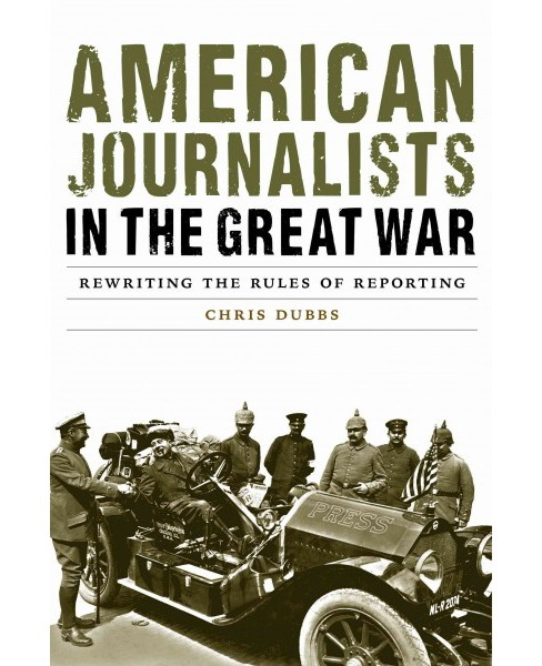 American Journalists in the Great War : Rewriting the Rules of Reporting (Hardcover) (Chris Dubbs) - image 1 of 1