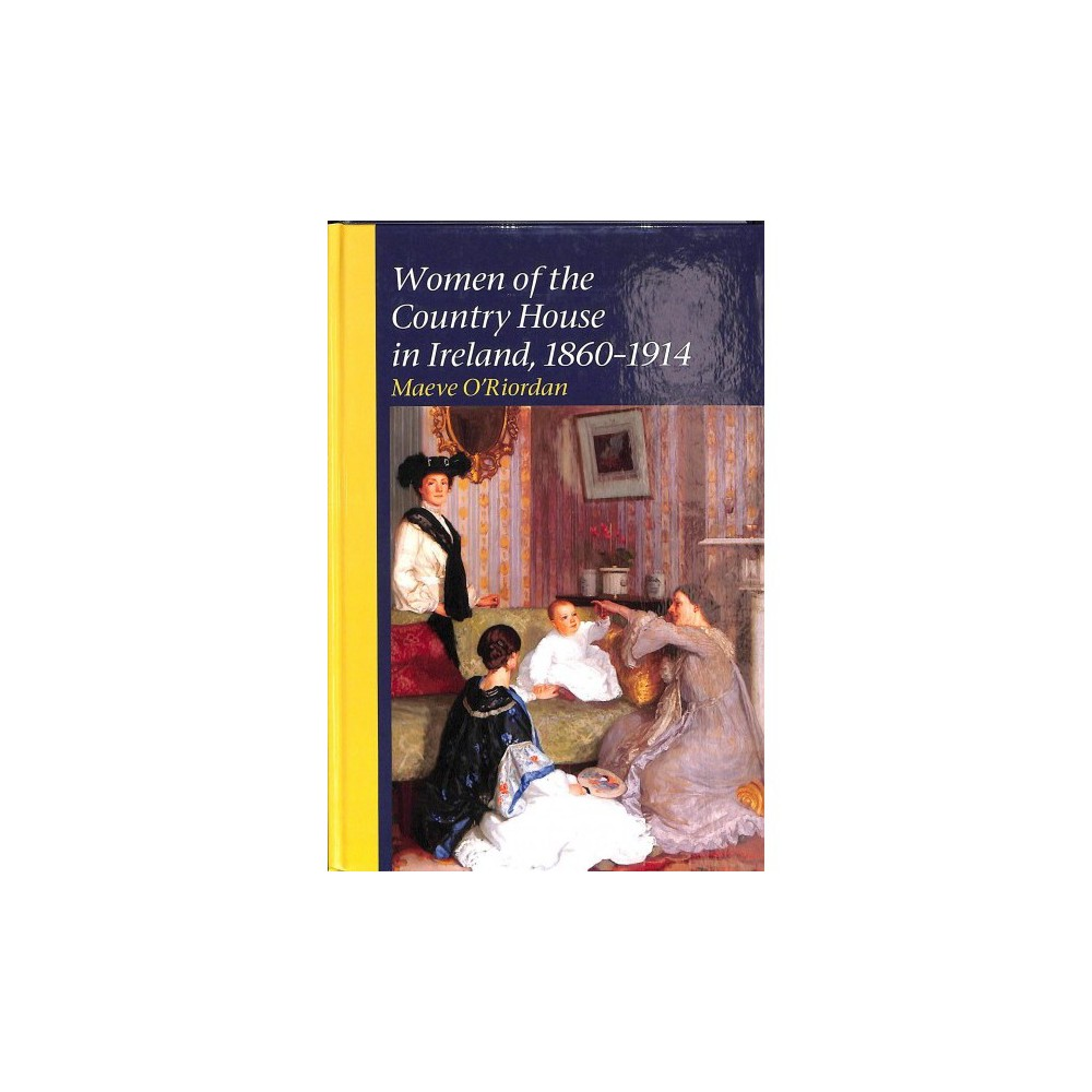 Women of the Country House in Ireland, 1860-1914 - by Maeve O'riordan (Hardcover)