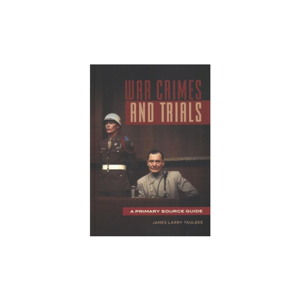 War Crimes and Trials : A Primary Source Guide - by James Larry Taulbee (Hardcover)