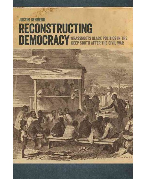 Reconstructing Democracy : Grassroots Black Politics in the Deep South After the Civil War (Reprint) - image 1 of 1