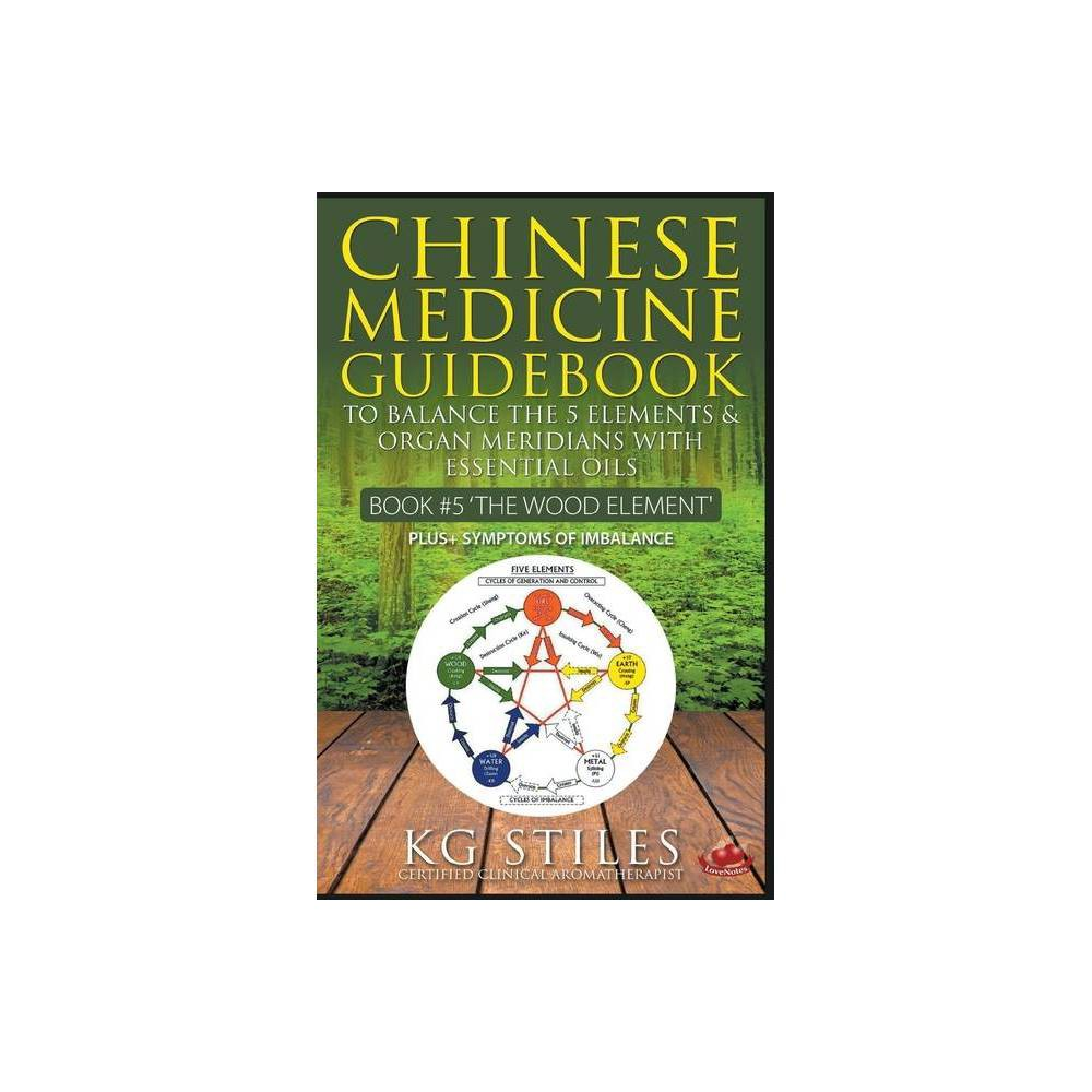 Chinese Medicine Guidebook Essential Oils To Balance The Wood Element Organ Meridians By Kg Stiles Paperback