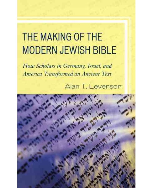 Making of the Modern Jewish Bible : How Scholars in Germany, Israel, and America Transformed an Ancient - image 1 of 1