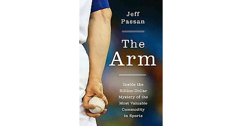 Arm : Inside the Billion-Dollar Mystery of the Most Valuable Commodity in Sports (Hardcover) (Jeff - image 1 of 1