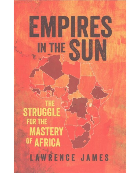 Empires in the Sun : The Struggle for the Mastery of Africa -  by Lawrence James (Hardcover) - image 1 of 1