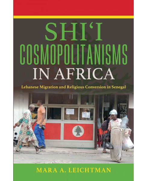 Shi'i Cosmopolitanisms in Africa : Lebanese Migration and Religious Conversion in Senegal (Paperback) - image 1 of 1