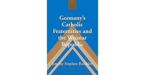 Germany's Catholic Fraternities and the Weimar Republic (Hardcover) (Jeremy Stephen Roethler) - image 1 of 1