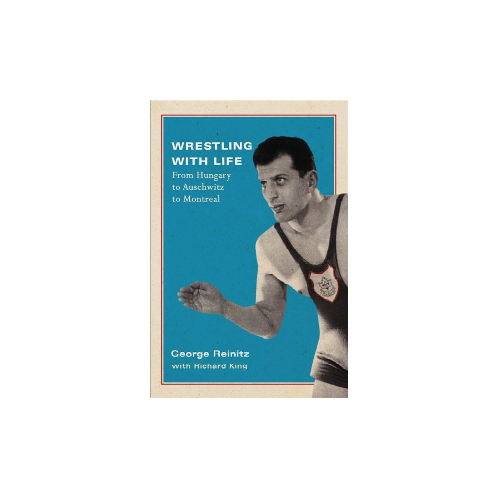 Wrestling With Life : From Hungary to Auschwitz to Montreal - (Hardcover)