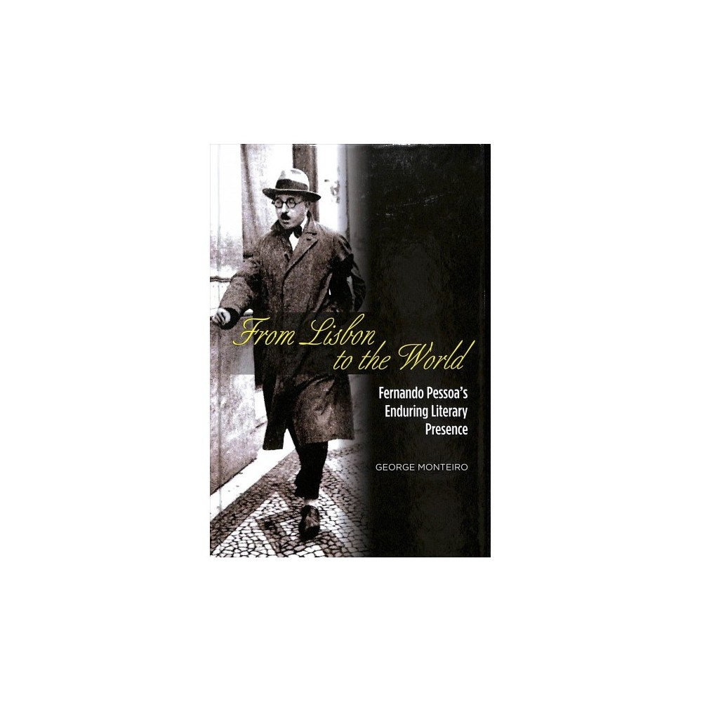 From Lisbon to the World : Fernando Pessoa's Enduring Literary Presence - by George Monteiro (Hardcover)