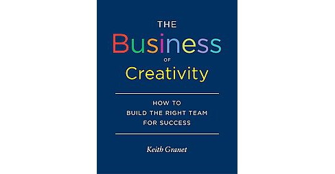 Business of Creativity : How to Build the Right Team for Success (Hardcover) (Keith Granet) - image 1 of 1