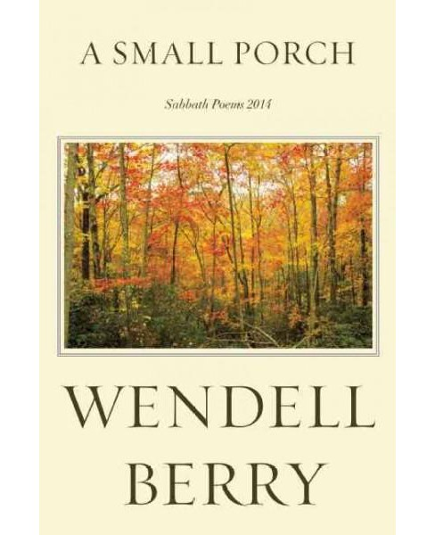 Small Porch : Sabbath Poems 2014 and 2015 (Hardcover) (Wendell Berry) - image 1 of 1