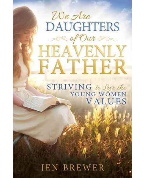 We Are Daughters of Our Heavenly Father : Striving to Live the Young Women Values (Paperback) (Jen - image 1 of 1