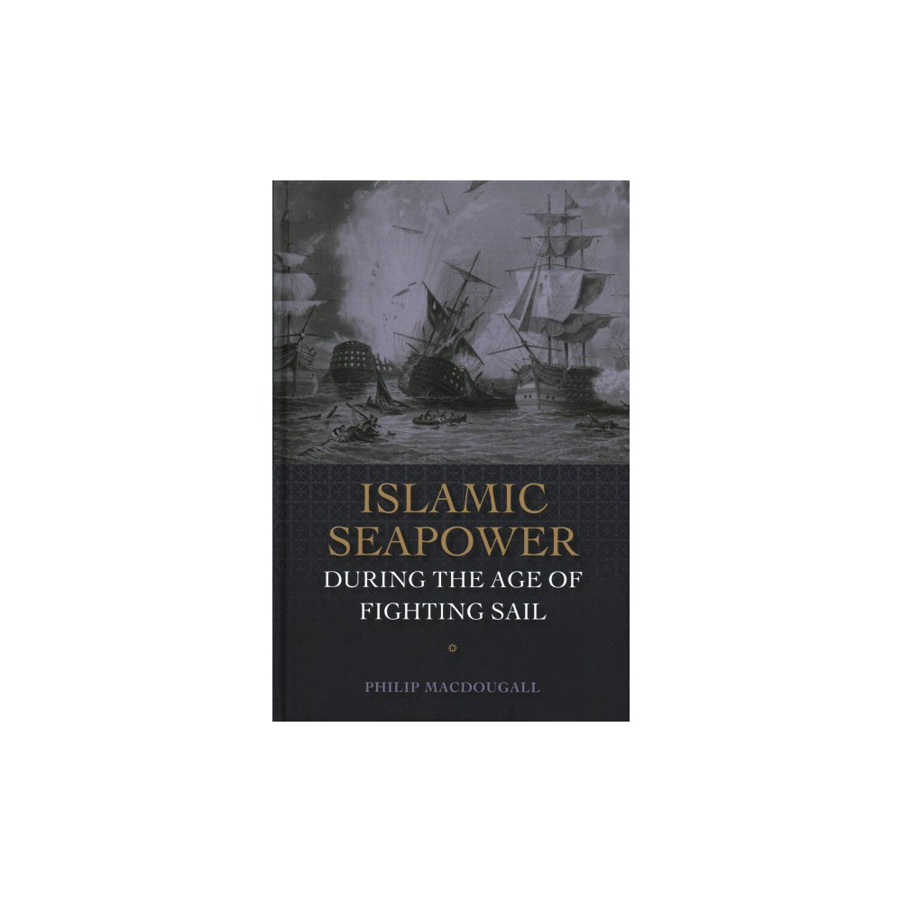Islamic Seapower During the Age of Fighting Sail - by Philip MacDougall (Hardcover)