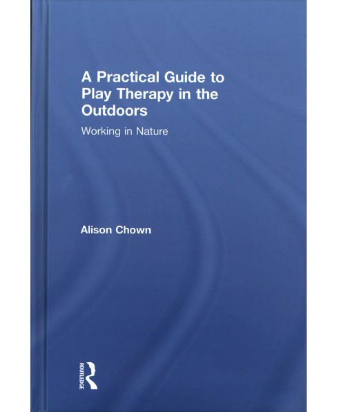 Practical Guide to Play Therapy in the Outdoors : Working in Nature (Hardcover) (Alison Chown) - image 1 of 1