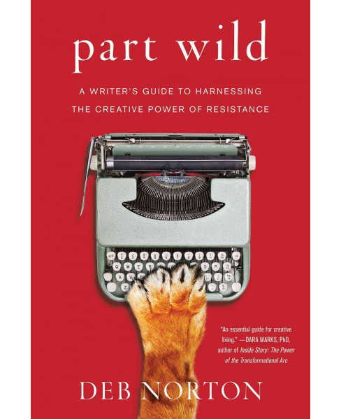 Part Wild : A Writer's Guide to Harnessing the Creative Power of Resistance (Paperback) (Deb Norton) - image 1 of 1