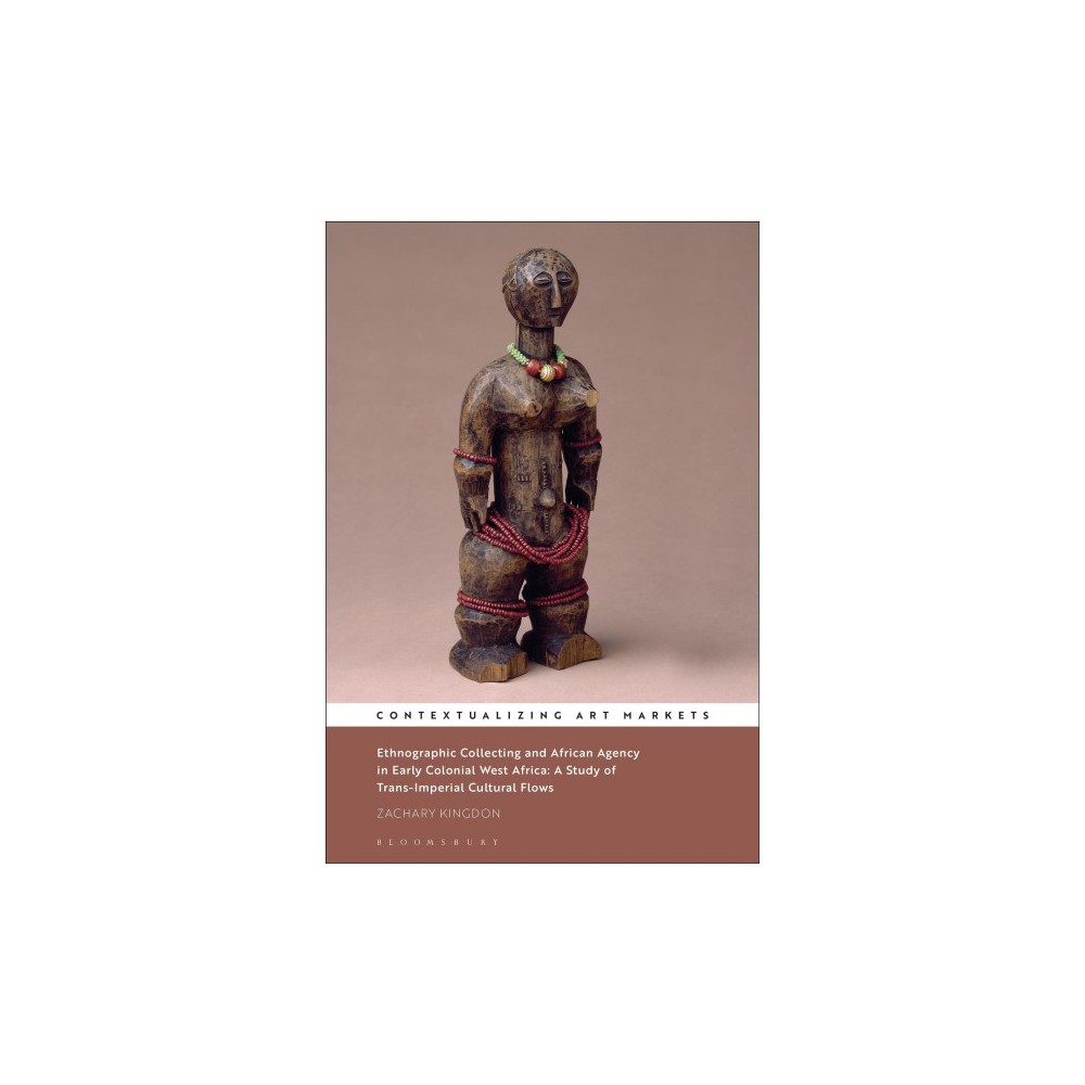 Ethnographic Collecting and African Agency in Early Colonial West Africa : A Study of Trans-Imperial
