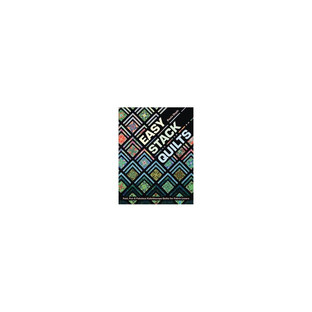 Easy Stack Quilts : Fast, Fun & Fabulous Kaleidoscope Quilts for Fabric Lovers - (Paperback)