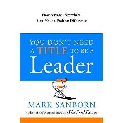 You Don't Need a Title to Be a Leader - by  Mark Sanborn (Hardcover)