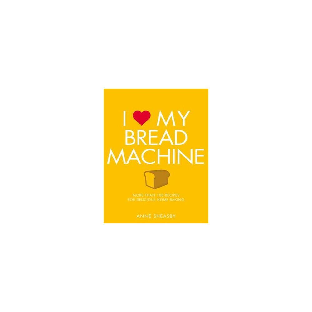 I Love My Bread Machine : More Than 100 Recipes for Delicious Home Baking - by Anne Sheasby (Paperback)