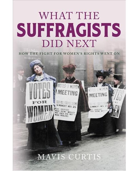 What the Suffragists Did Next : How the Fight for Women's Rights Went on -  by Mavis Curtis (Hardcover) - image 1 of 1