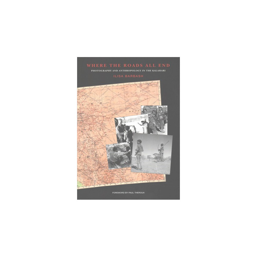 Where the Roads All End : Photography and Anthropology in the Kalahari (Paperback) (Ilisa Barbash)