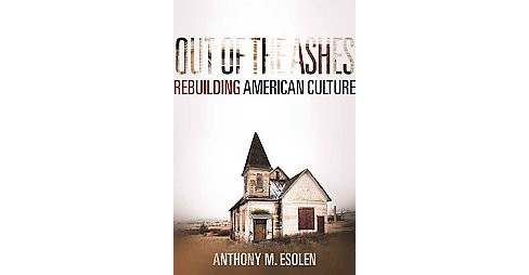 Out of the Ashes : Rebuilding American Culture (Hardcover) (Anthony Esolen) - image 1 of 1