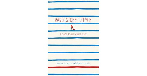 Paris Street Style : A Guide to Effortless Chic (Paperback) (Isabelle Thomas & Frederique Veysset) - image 1 of 1