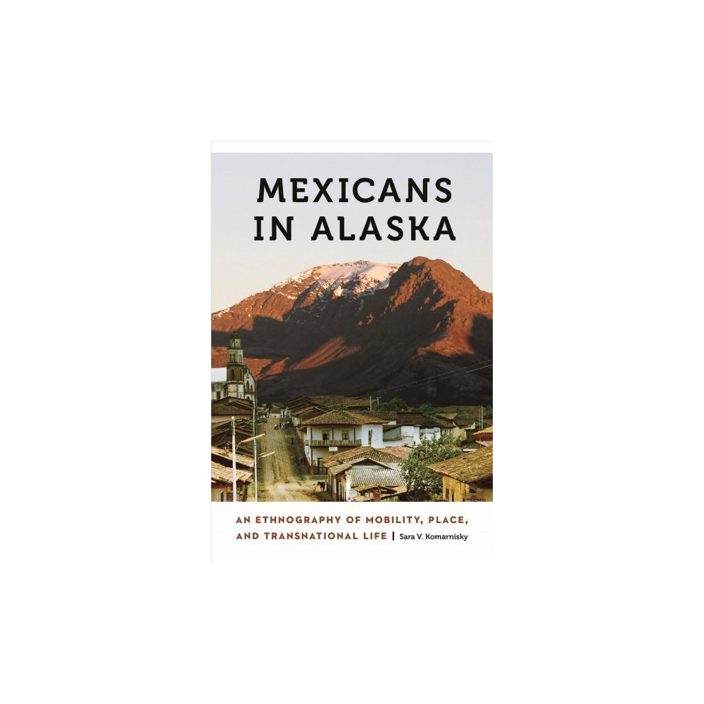 Mexicans in Alaska : An Ethnography of Mobility, Place, and Transnational Life - (Paperback)