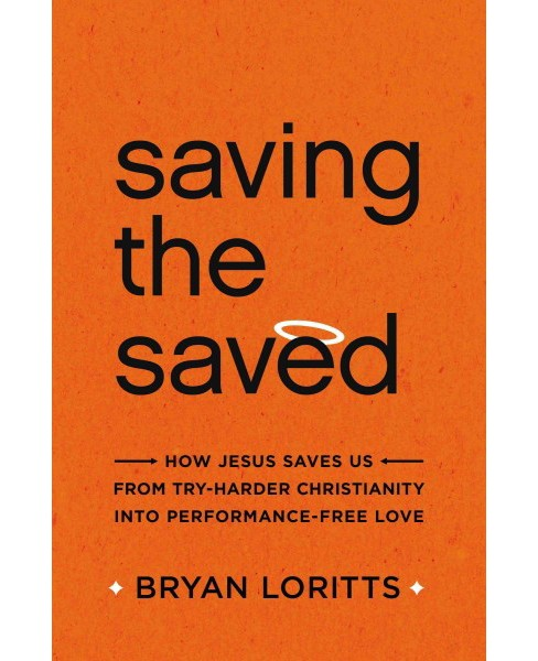 Saving the Saved : How Jesus Saves Us from Try-Harder Christianity into Performance-Free Love - image 1 of 1
