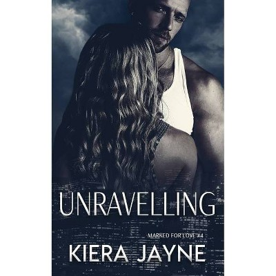 Unravelling (Marked For Love #4) - (Marked for Love) by  Kiera Jayne (Paperback)