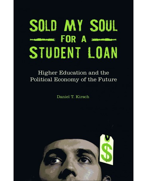 Sold My Soul for a Student Loan : Higher Education and the Political Economy of the Future - (Hardcover) - image 1 of 1
