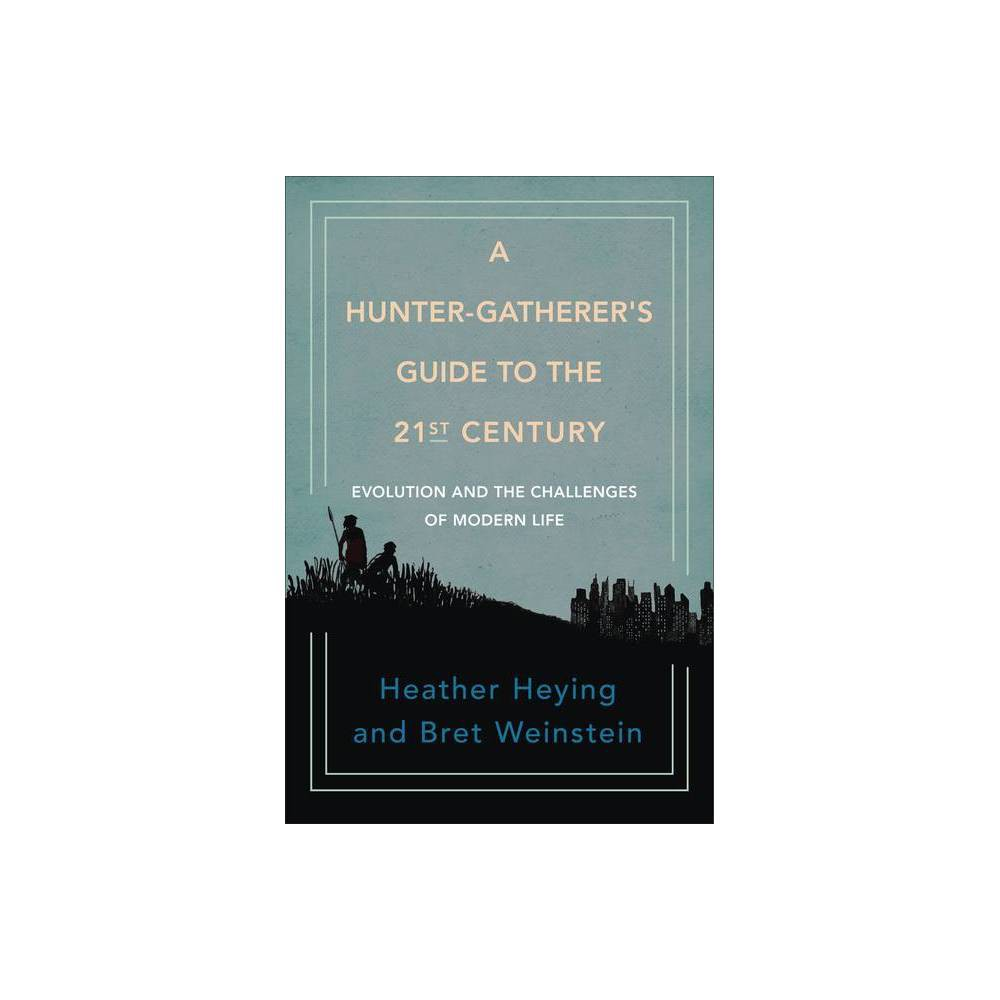 A Hunter Gatherer S Guide To The 21st Century By Heather Heying Bret Weinstein Hardcover