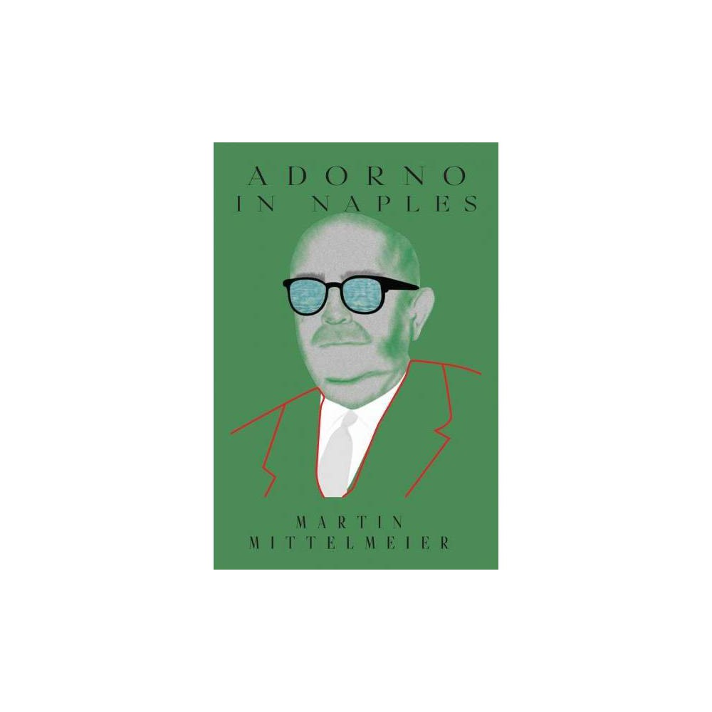 Adorno in Naples : The Origins of Critical Theory - by Martin Mittelmeier (Paperback)