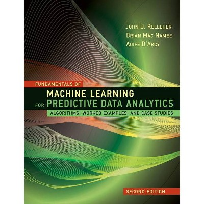 Fundamentals of Machine Learning for Predictive Data Analytics, Second Edition - by  John D Kelleher & Brian Mac Namee & Aoife D'Arcy (Hardcover)