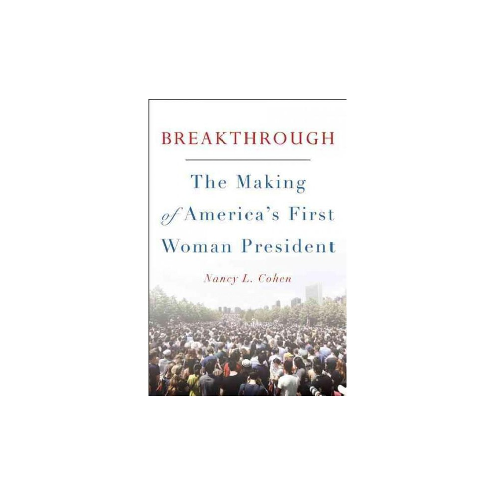 Breakthrough : The Making of America's First Woman President (Hardcover) (Nancy L. Cohen)