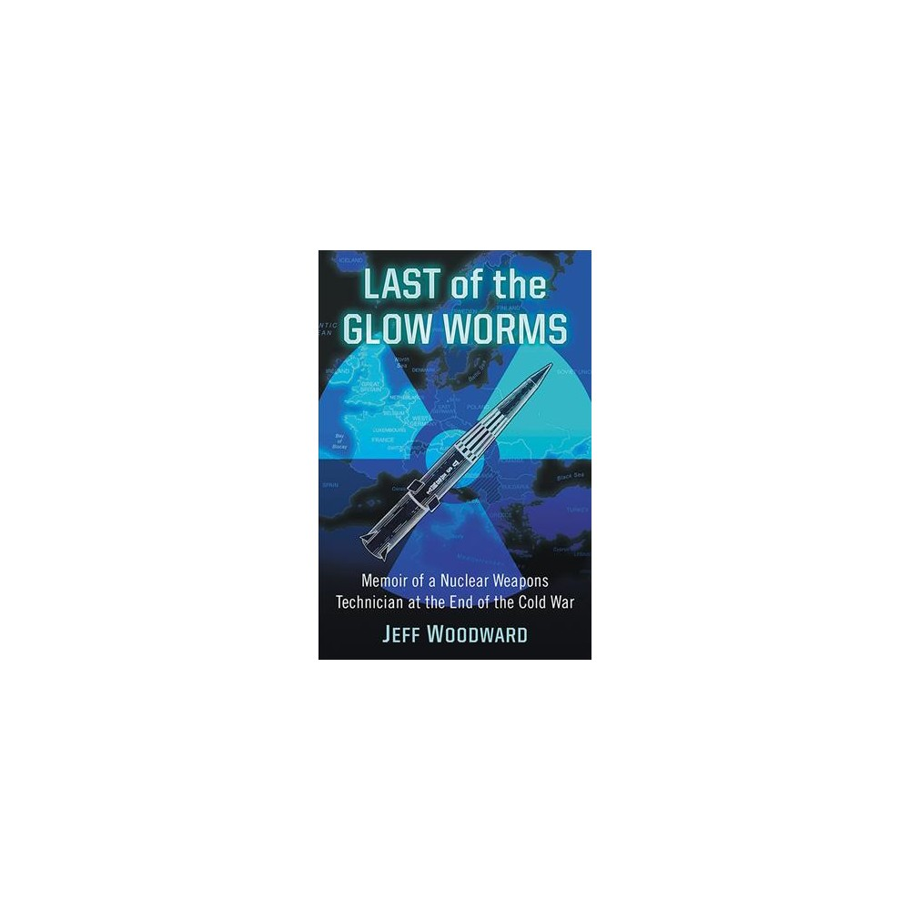 Last of the Glow Worms : Memoir of a Nuclear Weapons Technician at the End of the Cold War (Paperback)