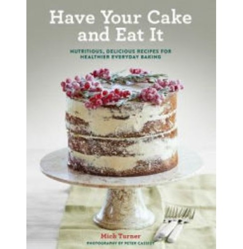 Have Your Cake and Eat It : Nutritious, Delicious Recipes for Healthier Everyday Baking (Hardcover) - image 1 of 1