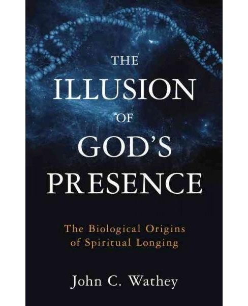 Illusion of God's Presence : The Biological Origins of Spiritual Longing (Hardcover) (John C. Wathey) - image 1 of 1