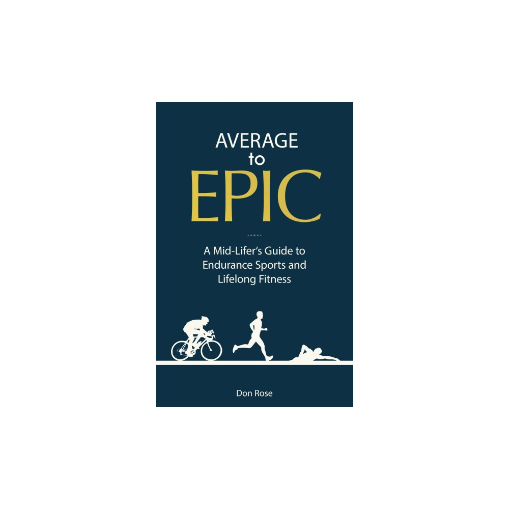 Average to Epic : A Mid-Lifer's Guide to Endurance Sports and Lifelong Fitness (Paperback) (Don Rose) Average to Epic : A Mid-Lifer's Guide to Endurance Sports and Lifelong Fitness (Paperback) (Don Rose)
