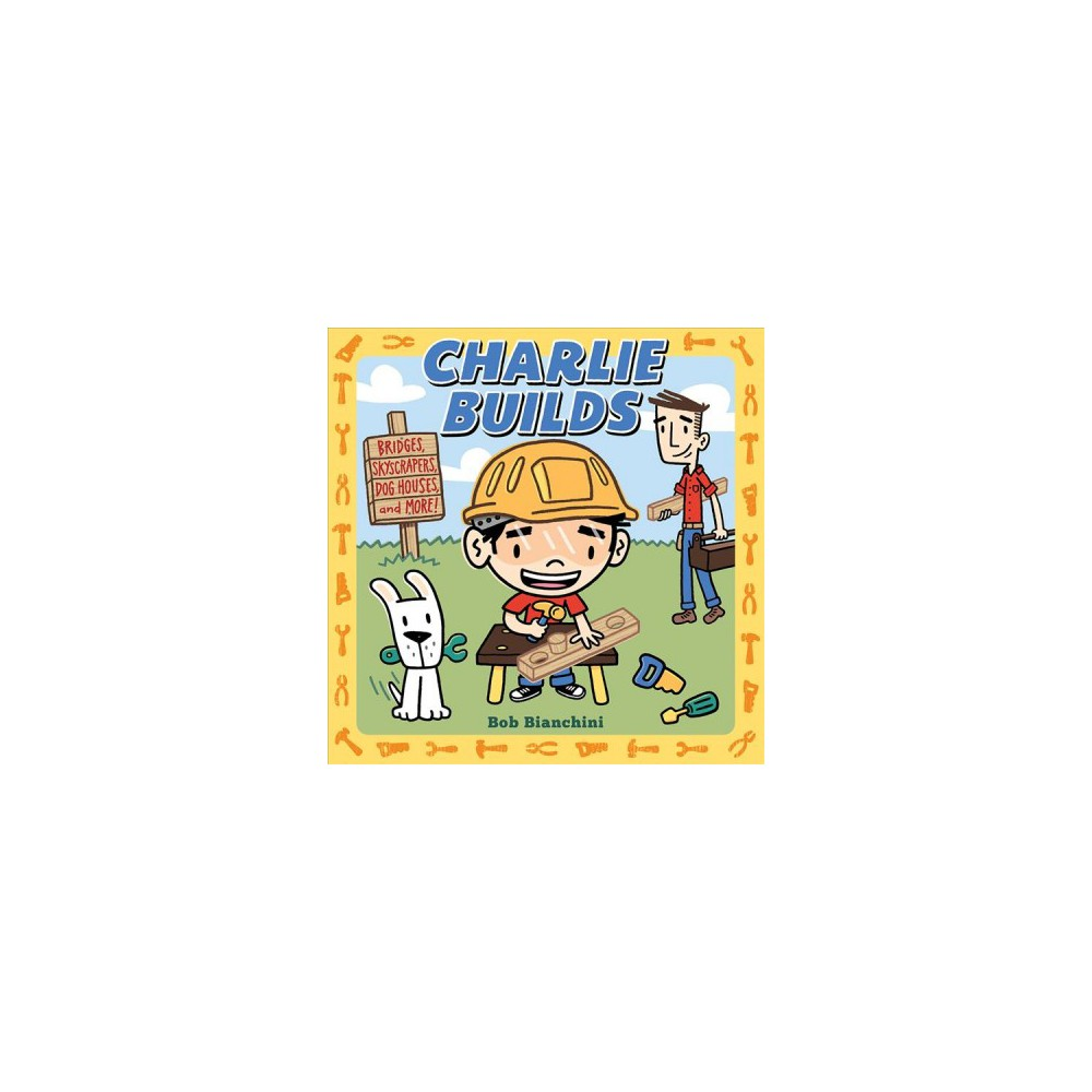 Charlie Builds : Bridges, Skyscrapers, Doghouses, and More! - by Bob Bianchini (Hardcover) Charlie Builds : Bridges, Skyscrapers, Doghouses, and More! - by Bob Bianchini (Hardcover)