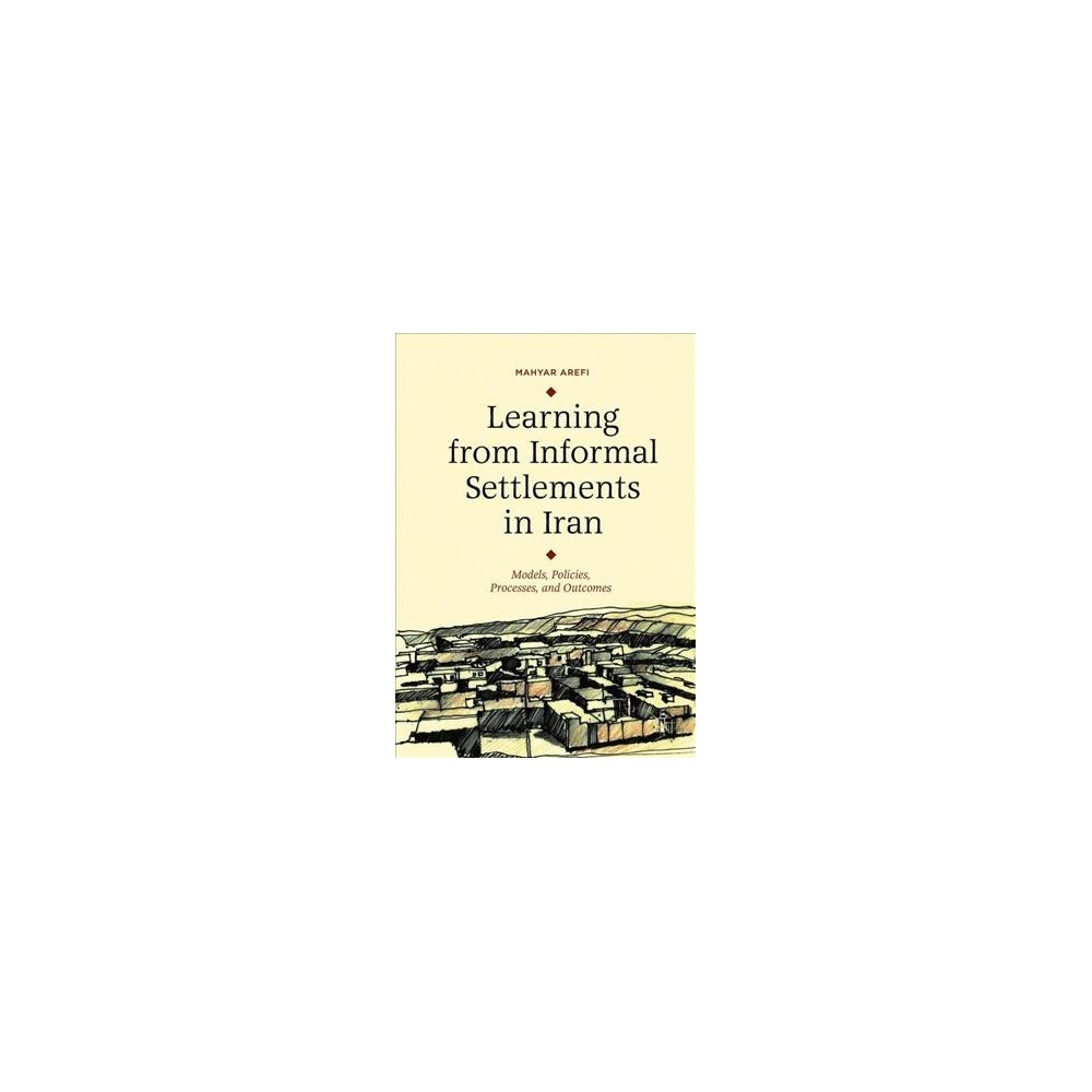 Learning from Informal Settlements in Iran : Models, Policies, Practices, and Outcomes - (Hardcover)