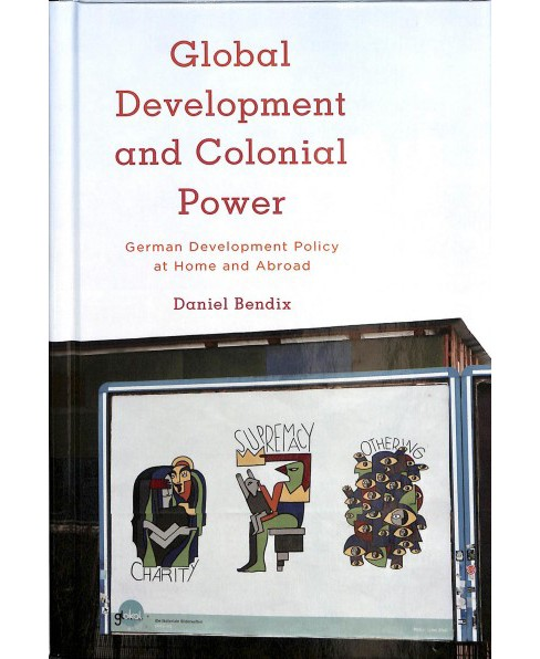 Global Development and Colonial Power : German Development Policy at Home and Abroad -  (Hardcover) - image 1 of 1