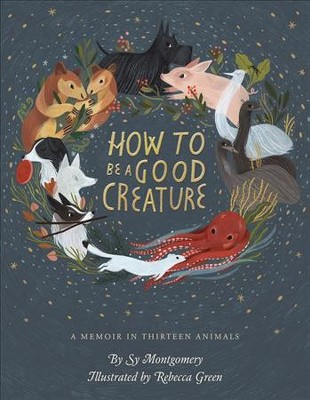 How to Be a Good Creature : A Memoir in Thirteen Animals - by Sy Montgomery (Hardcover)