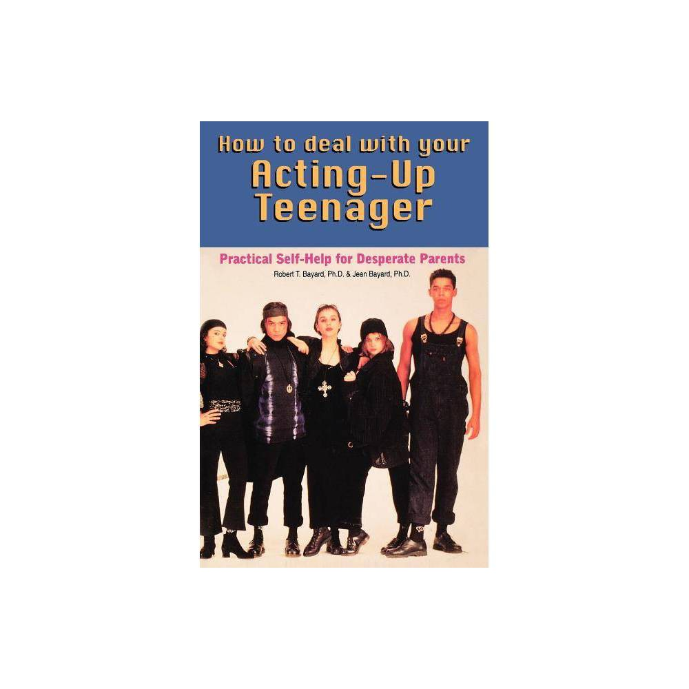 How To Deal With Your Acting Up Teenager By Robert Bayard Jean Bayard Paperback