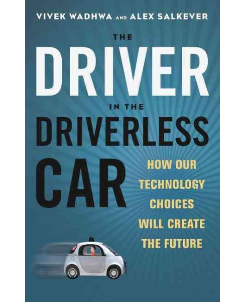 Driver in the Driverless Car : How Our Technology Choices Will Create the Future (Hardcover) (Vivek - image 1 of 1